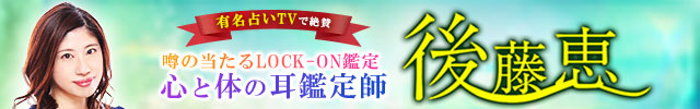有名占いTV絶賛【噂の当たるLOCK-ON鑑定】心と体の耳鑑定師◆後藤恵